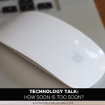 Technology Talk: How Soon Is Too Soon?